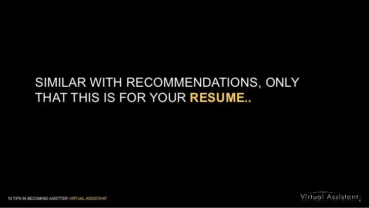 SIMILAR WITH RECOMMENDATIONS, ONLY THAT THIS IS FOR YOUR RESUME..<br />10 TIPS IN BECOMING A BETTER VIRTUAL ASSISTANT<br />