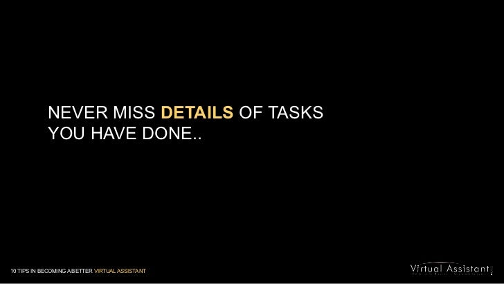 NEVER MISS DETAILS OF TASKS <br />YOU HAVE DONE..<br />10 TIPS IN BECOMING A BETTER VIRTUAL ASSISTANT<br />