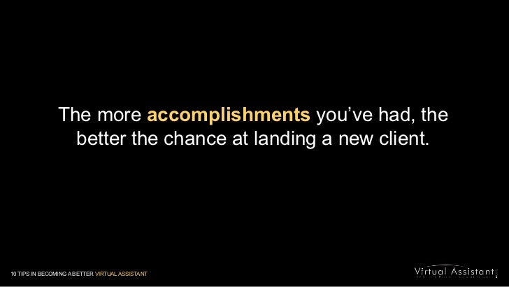 The more accomplishments you've had, the better the chance at landing a new client. <br />10 TIPS IN BECOMING A BETTER VIR...