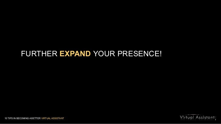 FURTHER EXPANDYOUR PRESENCE!<br />10 TIPS IN BECOMING A BETTER VIRTUAL ASSISTANT<br />