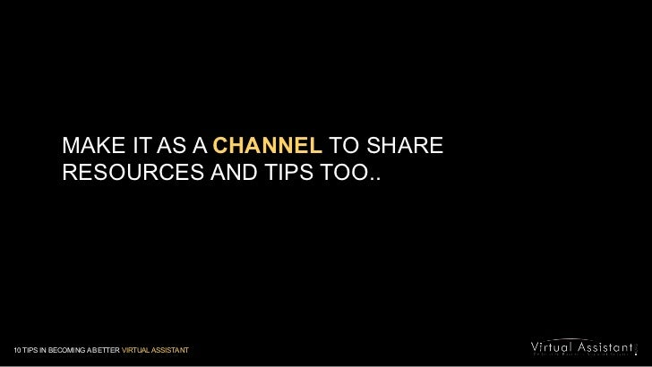 MAKE IT AS A CHANNEL TO SHARE RESOURCES AND TIPS TOO..<br />10 TIPS IN BECOMING A BETTER VIRTUAL ASSISTANT<br />