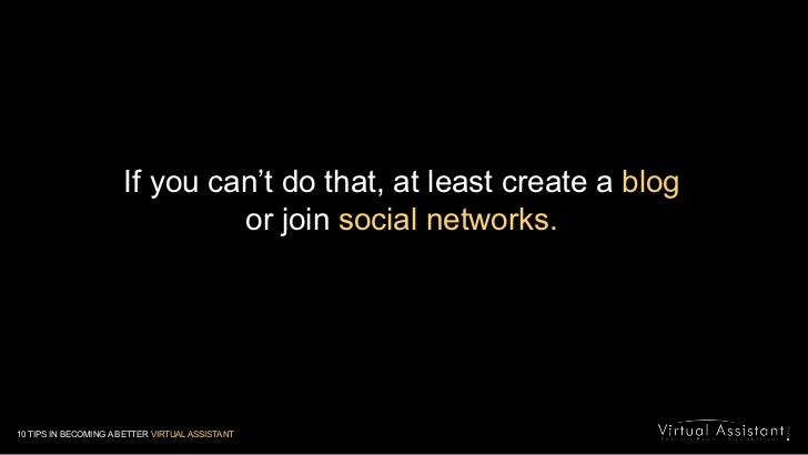 If you can't do that, at least create a blog<br />or join social networks.<br />10 TIPS IN BECOMING A BETTER VIRTUAL ASSIS...