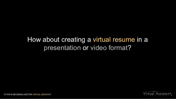 How about creating a virtual resume in a presentation or video format?<br />10 TIPS IN BECOMING A BETTER VIRTUAL ASSISTANT...