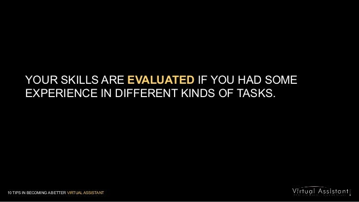 YOUR SKILLS ARE EVALUATED IF YOU HAD SOME EXPERIENCE IN DIFFERENT KINDS OF TASKS. <br />10 TIPS IN BECOMING A BETTER VIRTU...