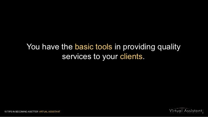 You have the basic tools in providing quality services to your clients.<br />10 TIPS IN BECOMING A BETTER VIRTUAL ASSISTAN...