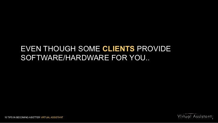 EVEN THOUGH SOME CLIENTS PROVIDE SOFTWARE/HARDWARE FOR YOU..<br />10 TIPS IN BECOMING A BETTER VIRTUAL ASSISTANT<br />