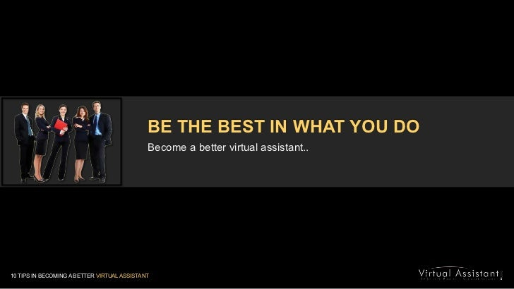 BE THE BEST IN WHAT YOU DO<br />Become a better virtual assistant..<br />10 TIPS IN BECOMING A BETTER VIRTUAL ASSISTANT<br />