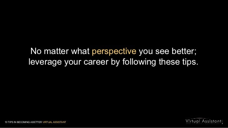 No matter what perspective you see better; leverage your career by following these tips. <br />10 TIPS IN BECOMING A BETTE...