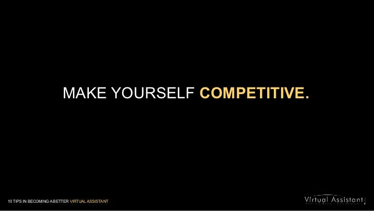 MAKE YOURSELF COMPETITIVE.<br />10 TIPS IN BECOMING A BETTER VIRTUAL ASSISTANT<br />