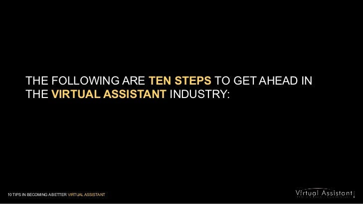 THE FOLLOWING ARE TEN STEPS TO GET AHEAD IN <br />THE VIRTUAL ASSISTANTINDUSTRY:<br />10 TIPS IN BECOMING A BETTER VIRTUAL...