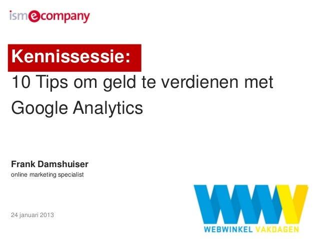 Kennissessie:10 Tips om geld te verdienen metGoogle AnalyticsFrank Damshuiseronline marketing specialist24 januari 2013