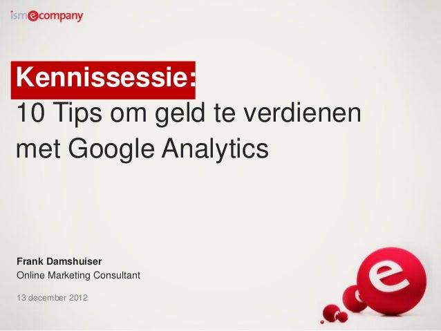 Kennissessie:10 Tips om geld te verdienenmet Google AnalyticsFrank DamshuiserOnline Marketing Consultant13 december 2012