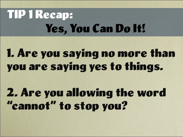TIP 1 Recap: Yes, You Can Do It! 1. Are you saying no more than you are saying yes to things. 2. Are you allowing the word...