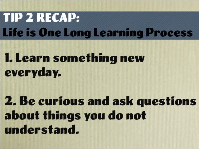 TIP 2 RECAP: Life is One Long Learning Process 1. Learn something new everyday. 2. Be curious and ask questions about thin...