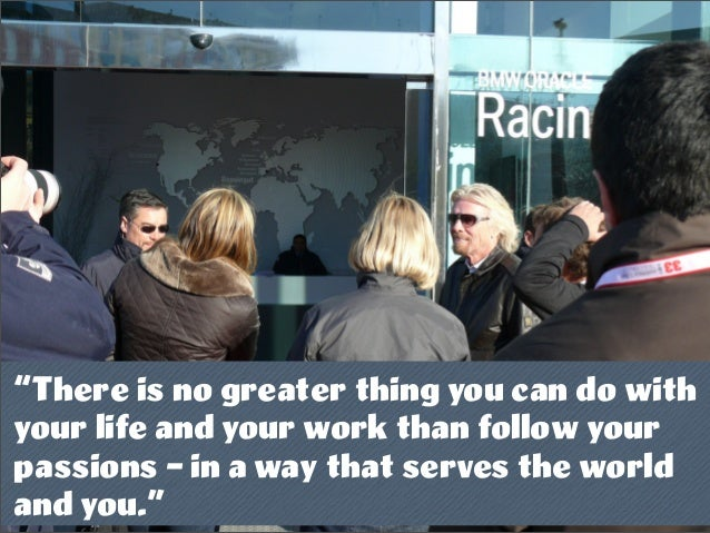 """""""There is no greater thing you can do with your life and your work than follow your passions – in a way that serves the wo..."""