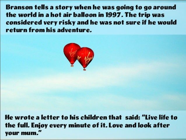 Branson tells a story when he was going to go around the world in a hot air balloon in 1997. The trip was considered very ...