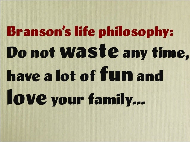 Branson's life philosophy: Do not waste any time, have a lot of fun and love your family...