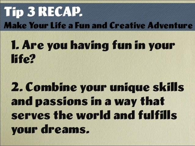 Tip 3 RECAP. Make Your Life a Fun and Creative Adventure 1. Are you having fun in your life? 2. Combine your unique skills...