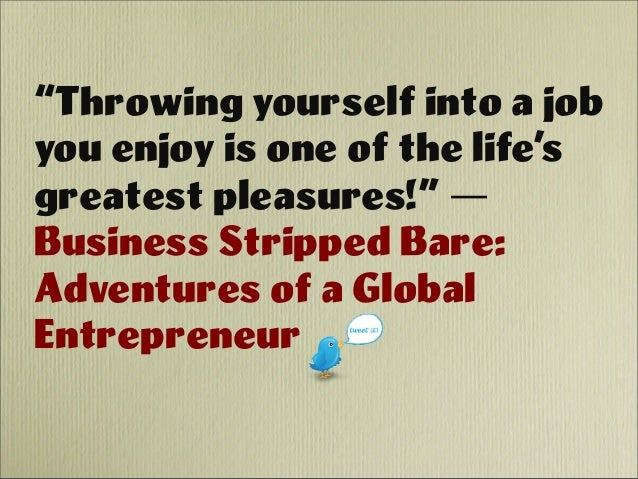 """Throwing yourself into a job you enjoy is one of the life's greatest pleasures!"" ― Business Stripped Bare: Adventures of ..."
