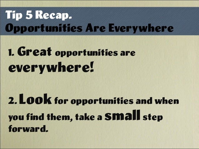 Tip 5 Recap. Opportunities Are Everywhere 1. Great opportunities are everywhere! 2. Look for opportunities and when you fi...