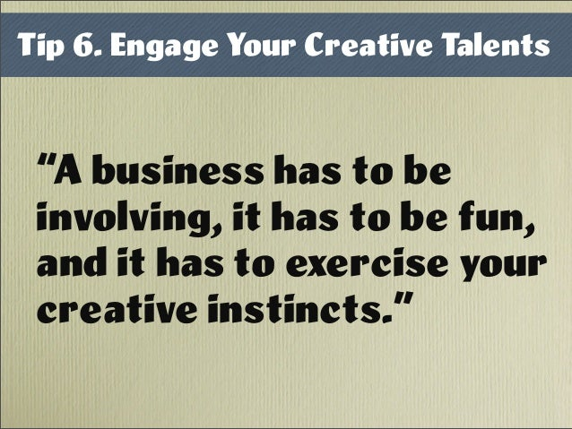 "Tip 6. Engage Your Creative Talents ""A business has to be involving, it has to be fun, and it has to exercise your creativ..."