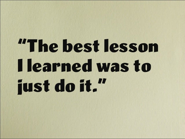 """""""The best lesson I learned was to just do it."""""""