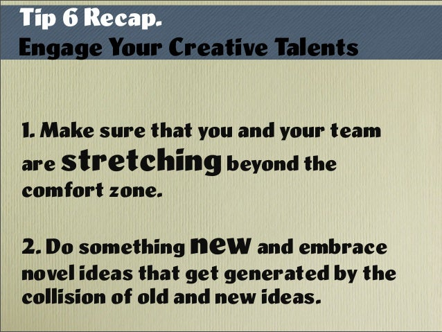1. Make sure that you and your team are stretchingbeyond the comfort zone. 2. Do something newand embrace novel ideas that...