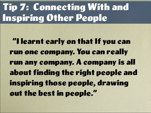 """Tip 7: Connecting With and Inspiring Other People """"I learnt early on that If you can run one company. You can really run a..."""