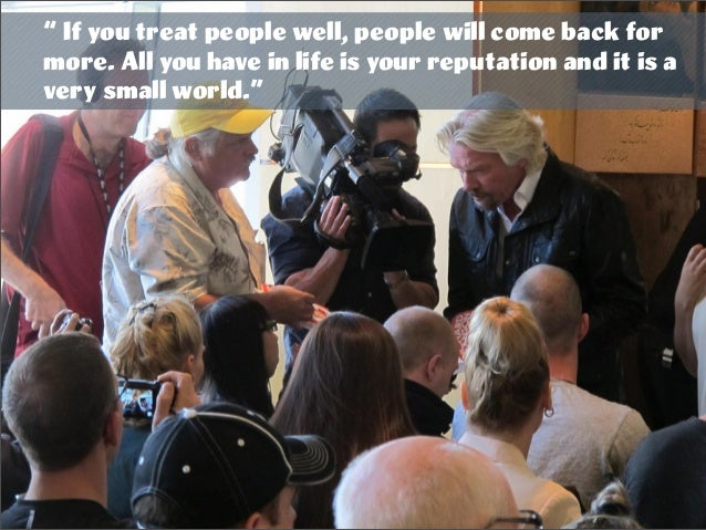 """"""" If you treat people well, people will come back for more. All you have in life is your reputation and it is a very small..."""