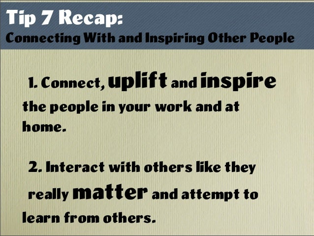 1. Connect, upliftand inspire the people in your work and at home. 2. Interact with others like they really matterand atte...