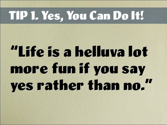 """TIP 1. Yes, You Can Do It! """"Life is a helluva lot more fun if you say yes rather than no."""""""