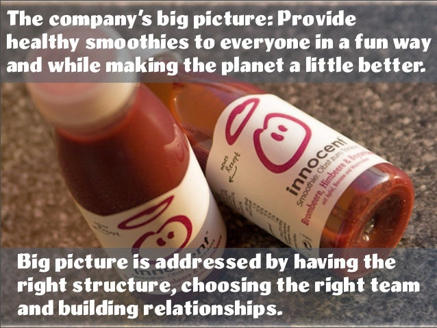 The company's big picture: Provide healthy smoothies to everyone in a fun way and while making the planet a little better....