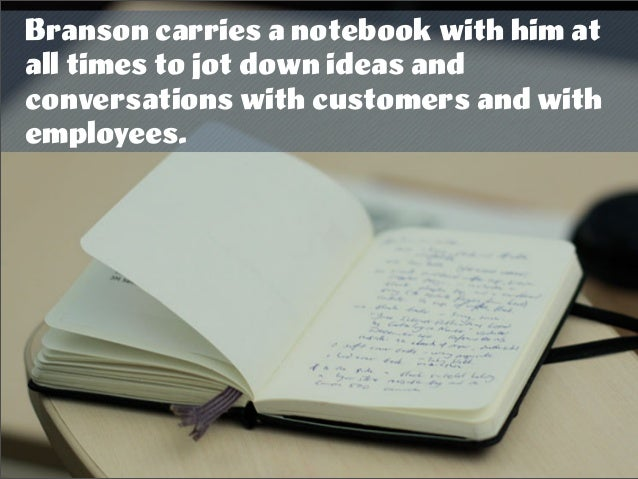 Branson carries a notebook with him at all times to jot down ideas and conversations with customers and with employees.