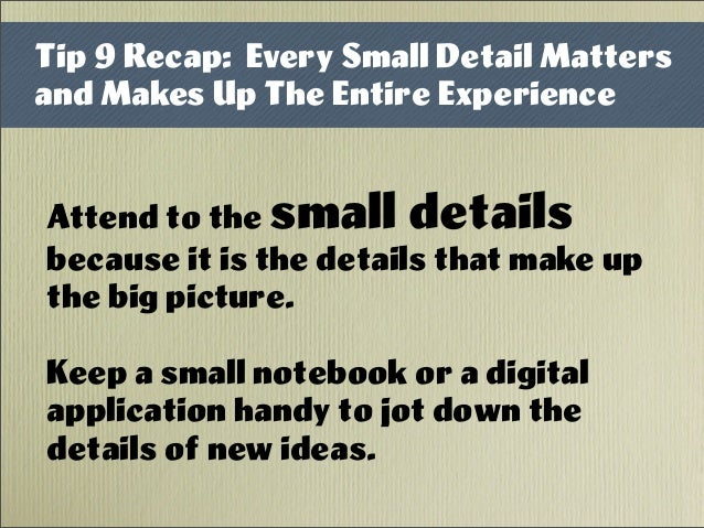 Attend to the small details because it is the details that make up the big picture. Keep a small notebook or a digital app...