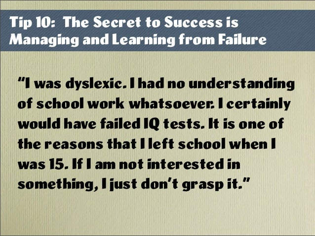 """I was dyslexic. I had no understanding of school work whatsoever. I certainly would have failed IQ tests. It is one of th..."