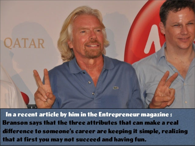 In a recent article by him in the Entrepreneur magazine : Branson says that the three attributes that can make a real diffe...