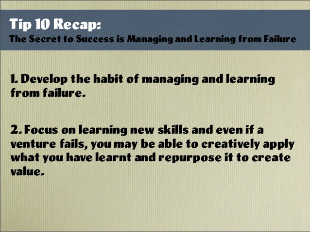 1. Develop the habit of managing and learning from failure. 2. Focus on learning new skills and even if a venture fails, y...