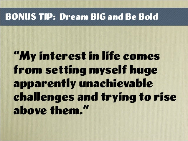 """My interest in life comes from setting myself huge apparently unachievable challenges and trying to rise above them."" BON..."