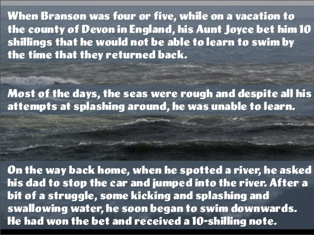 When Branson was four or five, while on a vacation to the county of Devon in England, his Aunt Joyce bet him 10 shillings ...