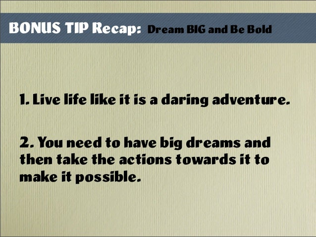 1. Live life like it is a daring adventure. 2. You need to have big dreams and then take the actions towards it to make it...