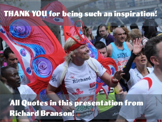 THANK YOU for being such an inspiration! All Quotes in this presentation from Richard Branson!