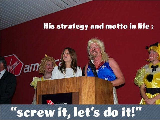 "His strategy and motto in life : ""screw it, let's do it!"""