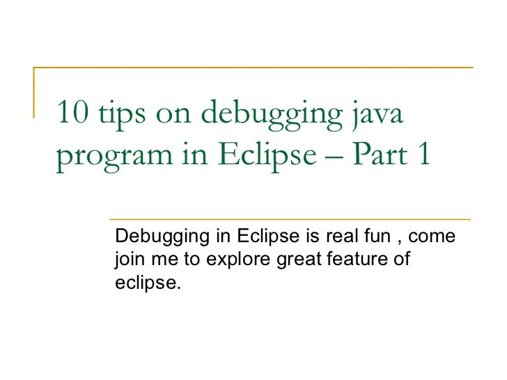 10 tips on debugging java program in Eclipse – Part 1 Debugging in Eclipse is real fun , come join me to explore great fea...