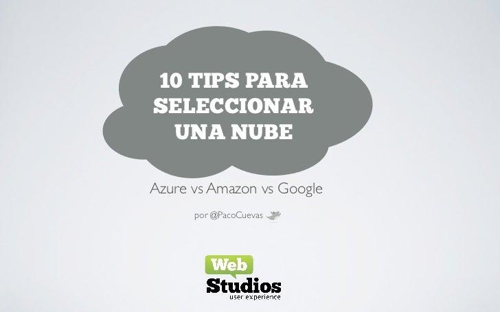 10 TIPS PARASELECCIONAR UNA NUBEAzure vs Amazon vs Google      por @PacoCuevas