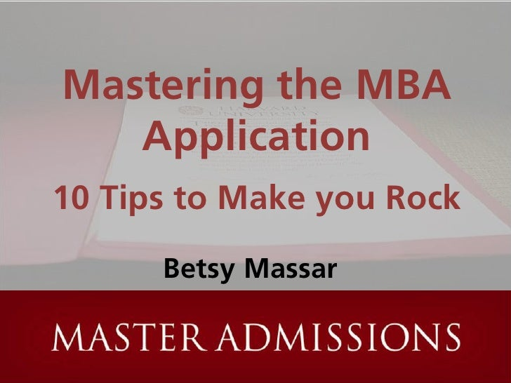 Mastering the MBA    Application 10 Tips to Make you Rock        Betsy Massar
