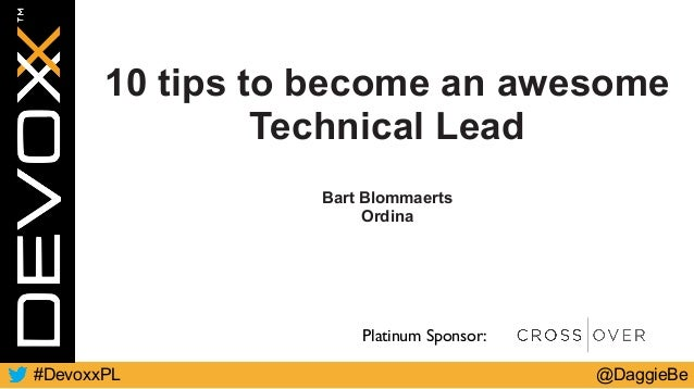 @DaggieBe#DevoxxPL Platinum Sponsor: 10 tips to become an awesome Technical Lead Bart Blommaerts Ordina