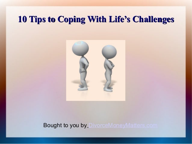 10 Tips to Coping With Life's Challenges      Bought to you by DivorceMoneyMatters.com
