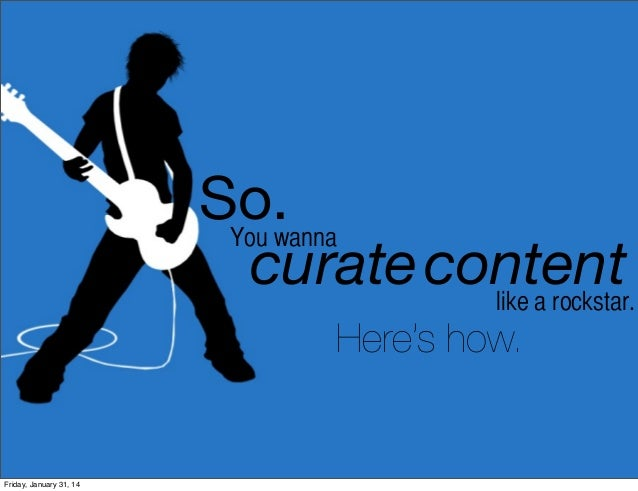 So. You wanna curate content like a rockstar. Here's how.  Friday, January 31, 14