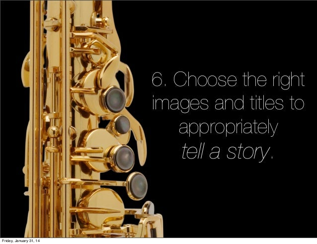 6. Choose the right images and titles to appropriately tell a story.  Friday, January 31, 14