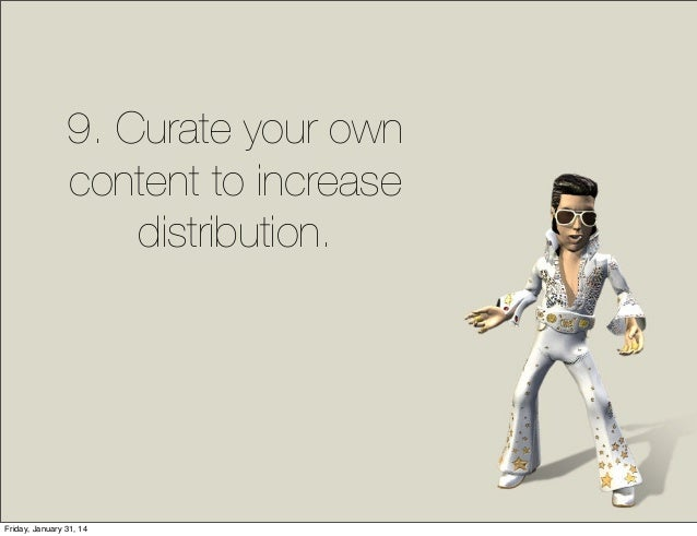9. Curate your own content to increase distribution.  Friday, January 31, 14